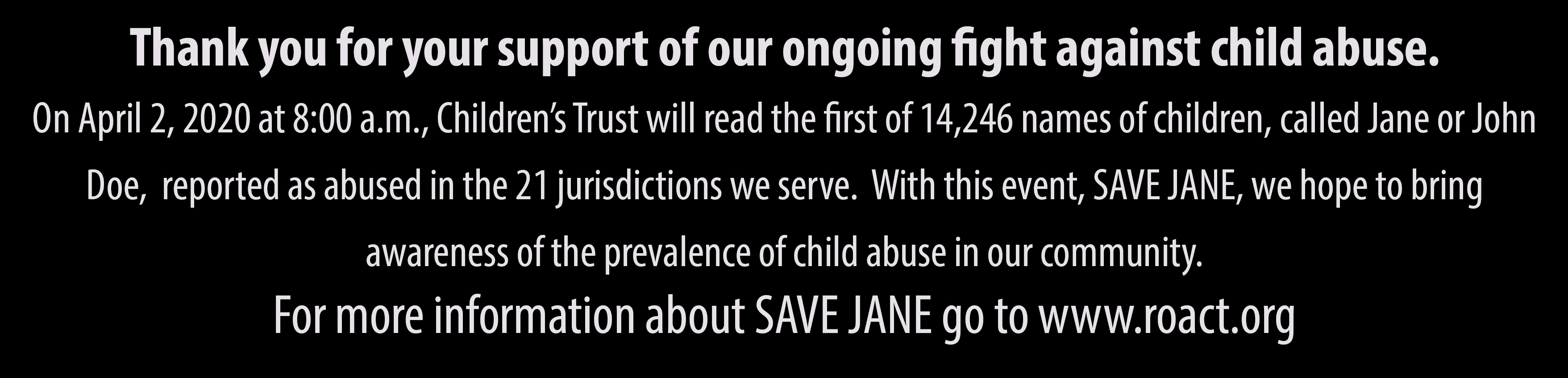 On April 2, 2020 at 8:00 a.m., Children's Trust will begin reading the first of 14,246 names of children reported as abused in the 21 jurisdictions served by the programs of Children's Trust.  Each name represents an actual child and their experience of abuse. Through this event, we will bring awareness to our community about the prevalence of child abuse.