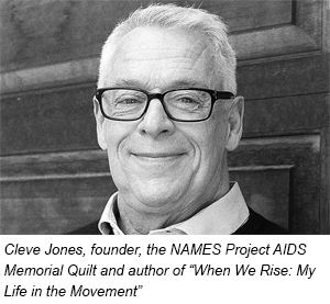 Cleve Jones Founder, the NAMES Project AIDS Memorial Quilt Author, When We Rise: My Life in the Movement