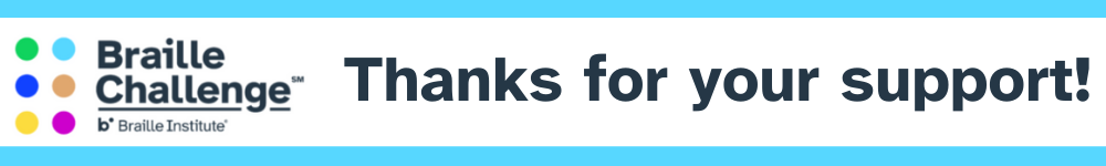 Thank you for supporting the 2021 Braille Challenge! Becoming literate in Braille opens all kinds of life opportunities for young people. Your gift celebrates these bright futures!